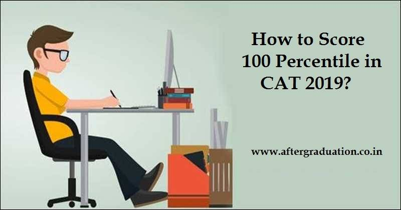 How to Score 100 Percentile in CAT 2019? Tips and Guidance to prepare for MBA Entrance Exams CAT, XAT, IIFT etc to get 100 percentile score.