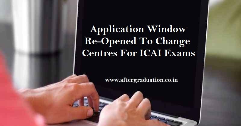 ICAI Re-Opened Application Window To Change centers For CA Foundation, Inter, Final Exams; Chartered Accountants Exams 2021 revised Schedule